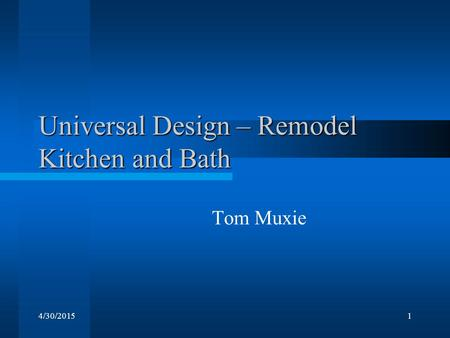 4/30/20151 Universal Design – Remodel Kitchen and Bath Tom Muxie.