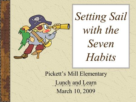 Setting Sail with the Seven Habits Pickett's Mill Elementary Lunch and Learn March 10, 2009.