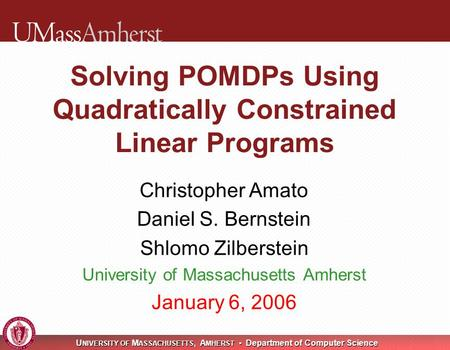 U NIVERSITY OF M ASSACHUSETTS, A MHERST Department of Computer Science Solving POMDPs Using Quadratically Constrained Linear Programs Christopher Amato.