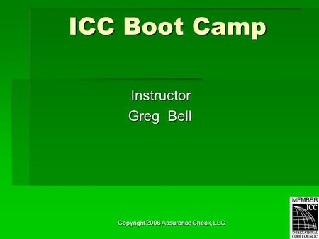 Copyright 2006 Assurance Check, LLC ICC Boot Camp Instructor Greg Bell Greg Bell.