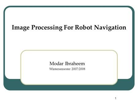 1 <strong>Image</strong> Processing For Robot Navigation Modar Ibraheem Wintersemester 2007/2008.
