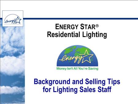 E NERGY S TAR  Residential Lighting Background and Selling Tips for Lighting Sales Staff.