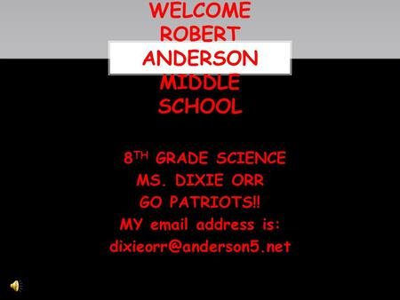 8 TH GRADE SCIENCE MS. DIXIE ORR GO PATRIOTS!! MY  address is: WELCOME ROBERT ANDERSON MIDDLE SCHOOL.