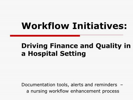 Workflow Initiatives: Driving Finance and Quality in a Hospital Setting Documentation tools, alerts and reminders – a nursing workflow enhancement process.