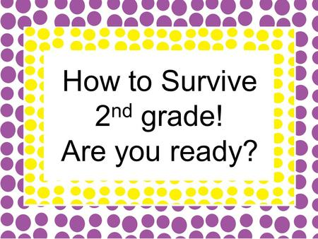 "How to Survive 2 nd grade! Are you ready?. Give Me 5 Procedures You may hear me say, ""Give me 5, Give me 10"" or see me put my hand up. You should: Stop."