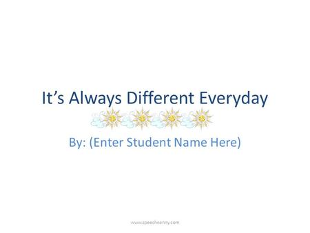 It's Always Different Everyday By: (Enter Student Name Here) www.speechnanny.com.