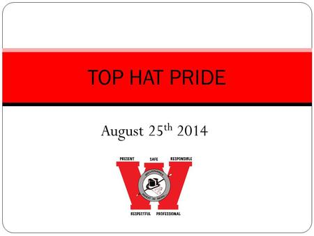 August 25 th 2014 TOP HAT PRIDE. In order to keep the privileges we like, we must earn them by upholding our expectations and policies. Overall Expectations.