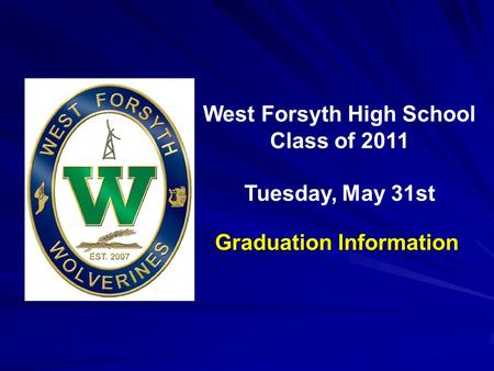 Inaugural Commencement May 23, 2009 West Forsyth High School Class of 2011 Tuesday, May 31st Graduation Information.