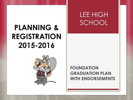 LEE HIGH SCHOOL FOUNDATION GRADUATION PLAN WITH ENDORSEMENTS PLANNING & REGISTRATION 2015-2016.