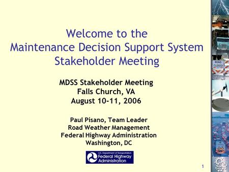 1 Welcome to the Maintenance Decision Support System Stakeholder Meeting Paul Pisano, Team Leader Road Weather Management Federal Highway Administration.