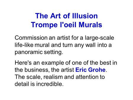 The Art of Illusion Trompe l'oeil Murals Commission an artist for a large-scale life-like mural and turn any wall into a panoramic setting. Here's an example.