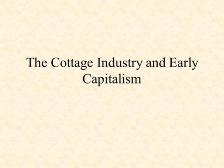 The Cottage Industry and Early Capitalism Merchants' Role in Cottage Industry Supplied materials – wool and cotton – to cottages to be carded and spun.