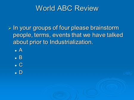 World ABC Review  In your groups of four please brainstorm people, terms, events that we have talked about prior to Industrialization. A B C D.
