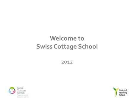 Welcome to Swiss Cottage School 2012. Introduction to the Teaching School Partnership Briefing.