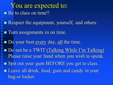 You are expected to: n Be to class on time!! n Respect the equipment, yourself, and others. n Turn assignments in on time. n Do your best every day, all.