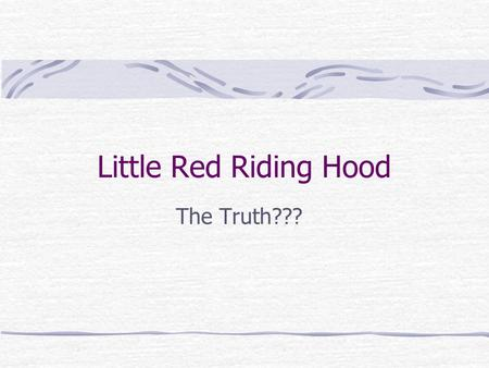Little Red Riding Hood The Truth??? The Stories Red Riding Hood Wood chopper Grandma Wolf Quit.