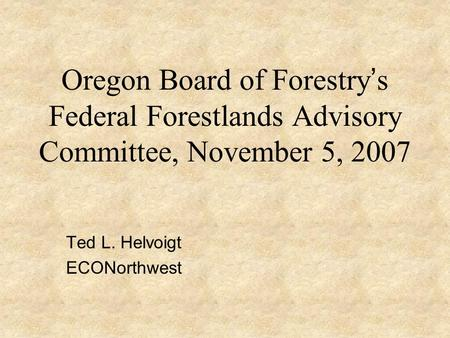 Oregon Board of Forestry ' s Federal Forestlands Advisory Committee, November 5, 2007 Ted L. Helvoigt ECONorthwest.