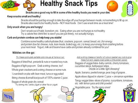 Snacks are a good way to fill in some of the healthy foods you need in your diet. Keep snacks small and healthy! Snacks should be just big enough to take.