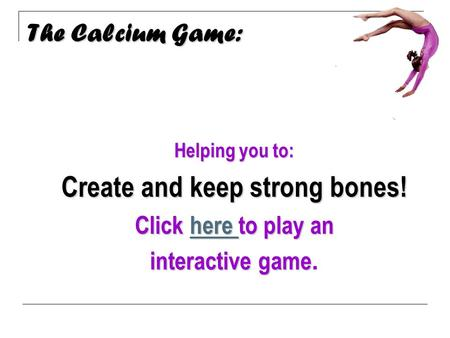 The Calcium Game: Calcium Helping you to: Create and keep strong bones! Click here to play an here here interactive game interactive game.