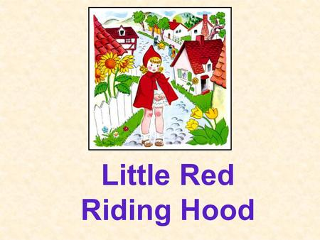 Little Red Riding Hood Once upon a time, there was a little girl who lived in a village near the forest. Whenever, she went out, the little girl wore.