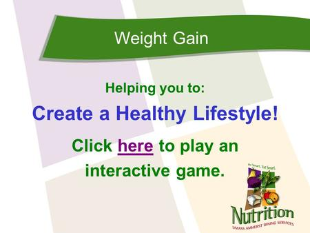 Weight Gain Helping you to: Create a Healthy Lifestyle! Click here to play anhere interactive game.