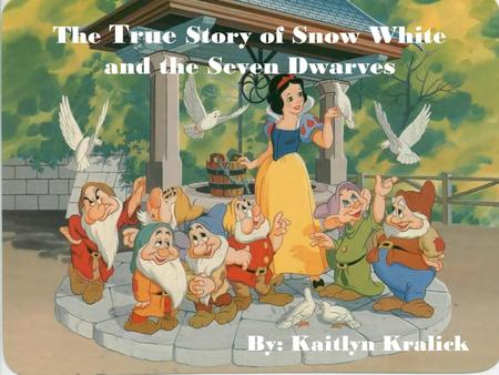 The True Story of Snow White and the Seven Dwarves By: Kaitlyn Kralick.