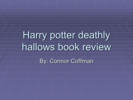 Harry potter deathly hallows book review By: Connor Coffman.