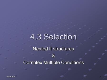 30/04/20151 4.3 Selection Nested If structures & Complex Multiple Conditions.