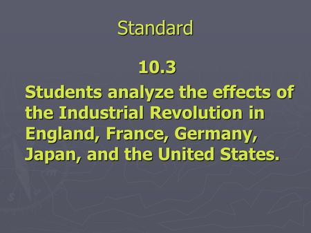 Standard 10.3 Students analyze the effects of the Industrial Revolution in England, France, Germany, Japan, and the United States.