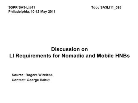Discussion on LI Requirements for Nomadic and Mobile HNBs Source: Rogers Wireless Contact: George Babut 3GPP/SA3-LI#41Tdoc SA3LI11_085 Philadelphia, 10-12.