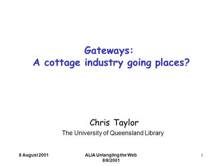 8 August 2001ALIA Untangling the Web 8/8/2001 1 Chris Taylor The University of Queensland Library Gateways: A cottage industry going places?