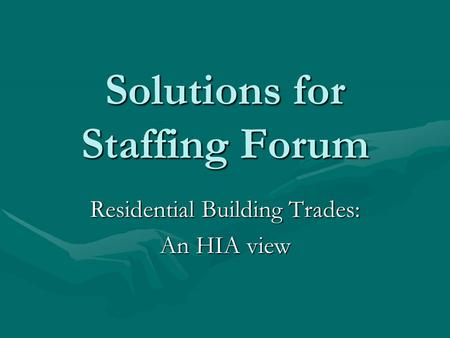 Solutions for Staffing Forum Solutions for Staffing Forum Residential Building Trades: An HIA view.