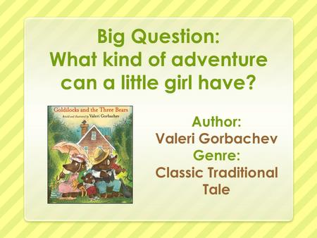 Big Question: What kind of adventure can a little girl have? Author: Valeri Gorbachev Genre: Classic Traditional Tale.