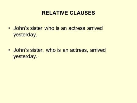 RELATIVE CLAUSES John's sister who is an actress arrived yesterday.