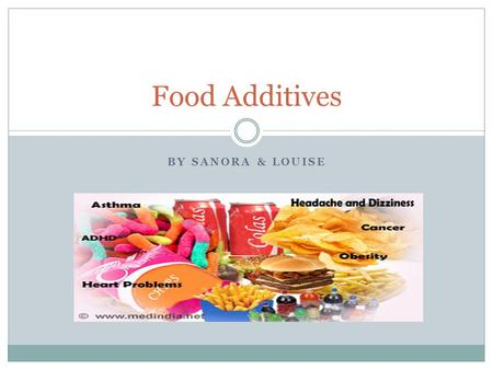 BY SANORA & LOUISE Food Additives. What Are Food Additives? Anything added to food by manufacturers. Additives are used to: Preserve or add flavor Keep.