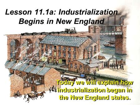 Lesson 11.1a: Industrialization Begins in New England Today we will explain how industrialization began in the New England states.