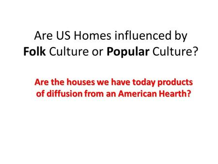 Are US Homes influenced by Folk Culture or Popular Culture? Are the houses we have today products of diffusion from an American Hearth?