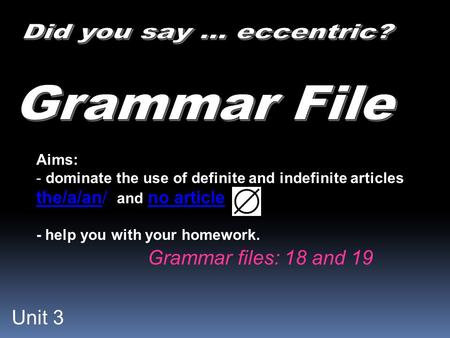 Unit 3 Aims: - dominate the use of definite and indefinite articles the/a/an/ and no article - help you with your homework. Grammar files: 18 and 19.