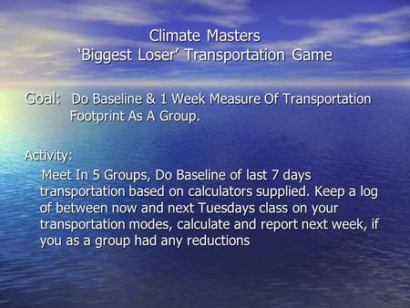 Climate Masters 'Biggest Loser' Transportation Game Goal: Do Baseline & 1 Week Measure Of Transportation Footprint As A Group. Activity: Meet In 5 Groups,