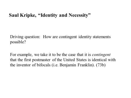 "Saul Kripke, ""Identity and Necessity"" Driving question: How are contingent identity statements possible? For example, we take it to be the case that it."