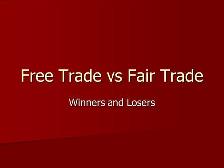 Free Trade vs Fair Trade Winners and Losers. Why trade? Specialization and economies of scale in production lead to greater quantity of production in.