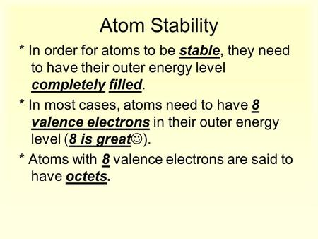 Atom Stability * In order for atoms to be stable, they need to have their outer energy level completely filled. * In most cases, atoms need to have 8 valence.
