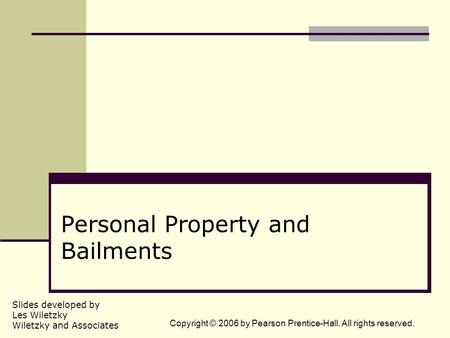 Slides developed by Les Wiletzky Wiletzky and Associates Copyright © 2006 by Pearson Prentice-Hall. All rights reserved. Personal Property and Bailments.