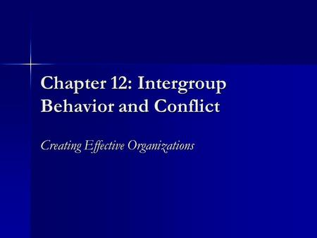 Chapter 12: Intergroup Behavior and Conflict Creating Effective Organizations.