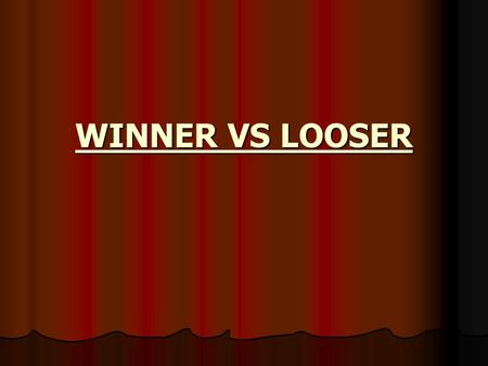 WINNER VS LOOSER. WINNER VS LOOSER WINNER VS LOOSER The winner is always part of the answer; The loser is always part of the problem.