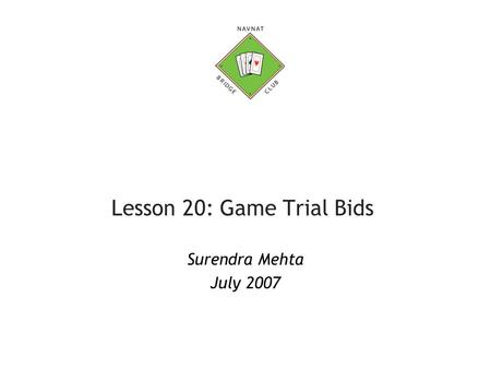 Lesson 20: Game Trial Bids Surendra Mehta July 2007.