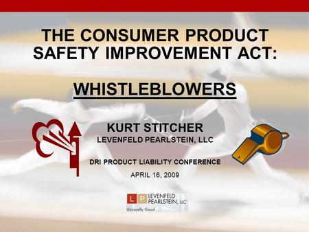 THE CONSUMER PRODUCT SAFETY IMPROVEMENT ACT: WHISTLEBLOWERS KURT STITCHER LEVENFELD PEARLSTEIN, LLC DRI PRODUCT LIABILITY CONFERENCE APRIL 16, 2009.