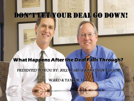 DON'T LET YOUR DEAL GO DOWN! What Happens After the Deal Falls Through? PRESENTED TO YOU BY: BILL WARD & JONATHAN TAYLOR WARD & TAYLOR, LLC.