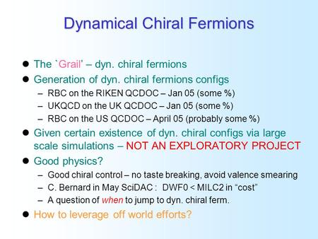 Dynamical Chiral Fermions The `Grail' – dyn. chiral fermions Generation of dyn. chiral fermions configs –RBC on the RIKEN QCDOC – Jan 05 (some %) –UKQCD.