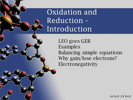 Author: J R Reid Oxidation and Reduction – Introduction LEO goes GER Examples Balancing simple equations Why gain/lose electrons? Electronegativity.